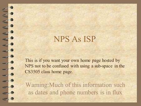 NPS As ISP Warning:Much of this information such as dates and phone numbers is in flux This is if you want your own home page hosted by NPS not to be confused.