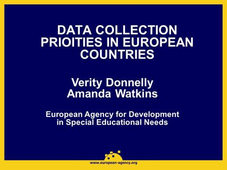 DATA COLLECTION PRIOITIES IN EUROPEAN COUNTRIES Verity Donnelly Amanda Watkins European Agency for Development in Special Educational Needs.