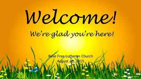 Welcome! Rose Free Lutheran Church August 30, 2015 We're glad you're here!