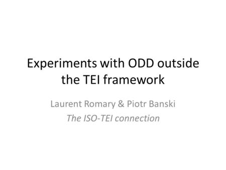 Experiments with ODD outside the TEI framework Laurent Romary & Piotr Banski The ISO-TEI connection.