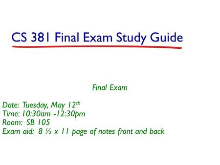 CS 381 Final Exam Study Guide Final Exam Date: Tuesday, May 12 th Time: 10:30am -12:30pm Room: SB 105 Exam aid: 8 ½ x 11 page of notes front and back.