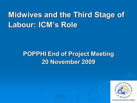 Midwives and the Third Stage of Labour: ICM's Role POPPHI End of Project Meeting 20 November 2009.