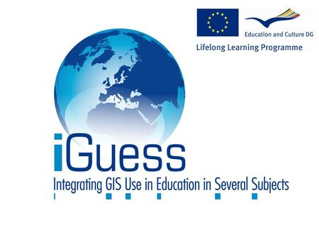 iGuess: the European dimension European Commission; DG Education and culture Lifelong Learning Programme COMENIUS Multilateral project for schools Grundtvig.