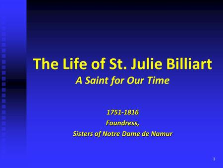 1 The Life of St. Julie Billiart A Saint for Our Time 1751-1816Foundress, Sisters of Notre Dame de Namur.