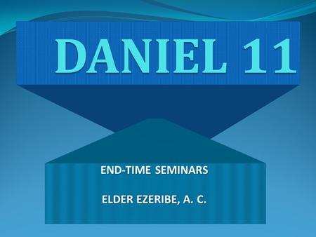DANIEL 11 END-TIME SEMINARS ELDER EZERIBE, A. C..