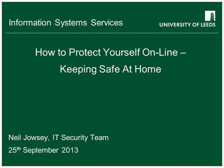 Information Systems Services How to Protect Yourself On-Line – Keeping Safe At Home Neil Jowsey, IT Security Team 25 th September 2013.
