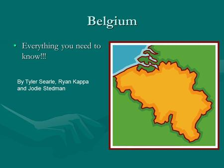 Belgium Everything you need to know!!!Everything you need to know!!! By Tyler Searle, Ryan Kappa and Jodie Stedman.