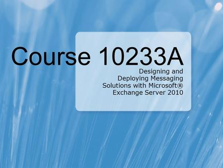 Course 10233A Designing and Deploying Messaging Solutions with Microsoft® Exchange Server 2010.