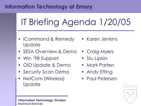 Information Technology at Emory Information Technology Division Technical Services IT Briefing Agenda 1/20/05 iCommand & Remedy Update SESA Overview &