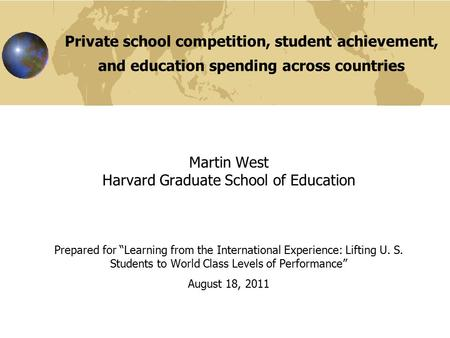Private school competition, student achievement, and education spending across countries Martin West Harvard Graduate School of Education Prepared for.