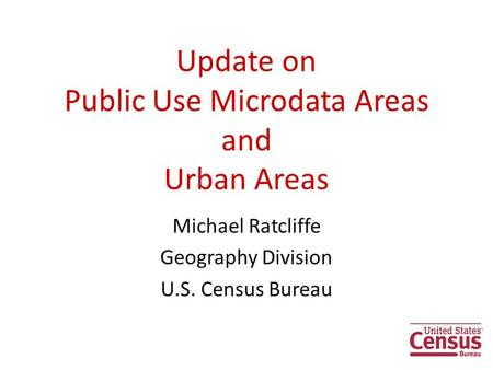 Update on Public Use Microdata Areas and Urban Areas Michael Ratcliffe Geography Division U.S. Census Bureau 1.