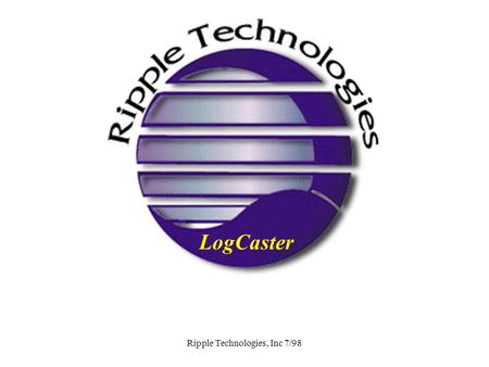 Ripple Technologies, Inc 7/98 LogCaster. Ripple Technologies, Inc 7/98 LogCaster NT Real Time System Monitoring.