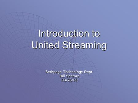 Introduction to United Streaming Bethpage Technology Dept. Bill Santoro 03/26/09.