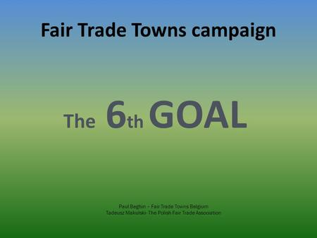 Fair Trade Towns campaign The 6 th GOAL Paul Beghin – Fair Trade Towns Belgium Tadeusz Makulski- The Polish Fair Trade Association.
