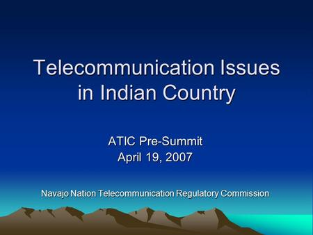 Telecommunication Issues in Indian Country ATIC Pre-Summit April 19, 2007 Navajo Nation Telecommunication Regulatory Commission.