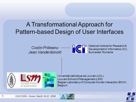 1 ICAS'2008 – Gosier, March 16-21, 2008 A Transformational Approach for Pattern-based Design of User Interfaces Costin Pribeanu Jean Vanderdonckt National.