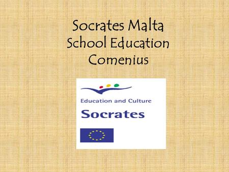 Socrates Malta School Education Comenius. Overall Objectives of Comenius n to enhance the quality and reinforce the European Dimension (by encouraging.