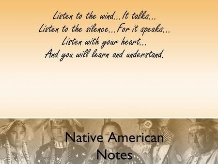 Native American Notes Listen to the wind...It talks... Listen to the silence...For it speaks... Listen with your heart... And you will learn and understand.