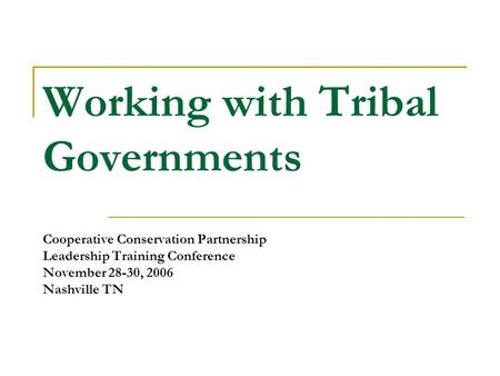 Working with Tribal Governments Cooperative Conservation Partnership Leadership Training Conference November 28-30, 2006 Nashville TN.