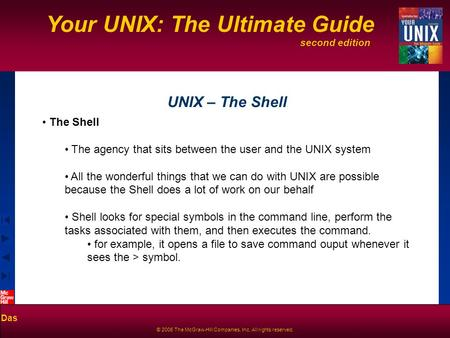 Second edition Your UNIX: The Ultimate Guide Das © 2006 The McGraw-Hill Companies, Inc. All rights reserved. UNIX – The Shell The Shell The agency that.