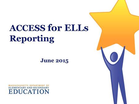 ACCESS for ELLs Reporting June 2015. Interpreting and Using ACCESS for ELLs Scores Massachusetts Department of Elementary and Secondary Education 2.