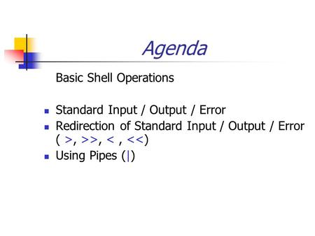 Agenda Basic Shell Operations Standard Input / Output / Error Redirection of Standard Input / Output / Error ( >, >>, <, <<) Using Pipes (|)