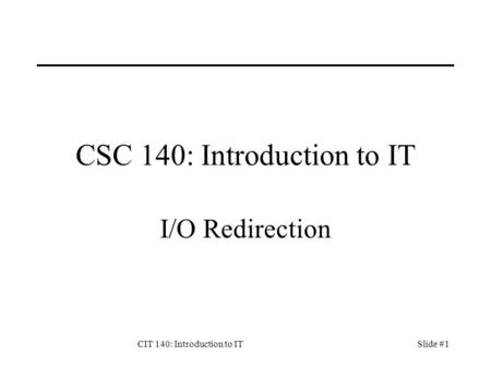 CIT 140: Introduction to ITSlide #1 CSC 140: Introduction to IT I/O Redirection.