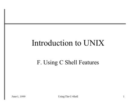 June 1, 1999Using The C-Shell1 Introduction to UNIX F. Using C Shell Features.
