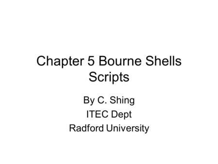 Chapter 5 Bourne Shells Scripts By C. Shing ITEC Dept Radford University.