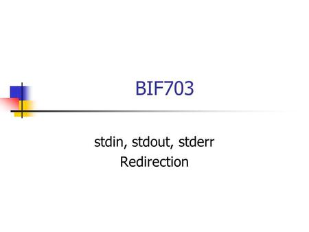 "BIF703 stdin, stdout, stderr Redirection. stdin, stdout, stderr Recall the Unix philosophy ""do one thing well"". Unix has over one thousand commands (utilities)"
