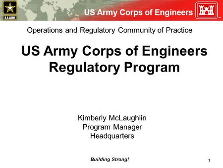 Building Strong! 1 US Army Corps of Engineers Regulatory Program Kimberly McLaughlin Program Manager Headquarters Operations and Regulatory Community of.