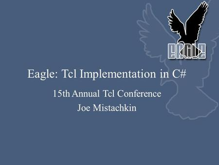 Eagle: Tcl Implementation in C# 15th Annual Tcl Conference Joe Mistachkin.