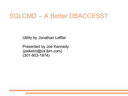 SQLCMD – A Better DBACCESS? Utility by Jonathan Leffler Presented by Joe Kennedy (301-803-1974)