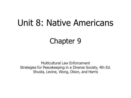 Unit 8: Native Americans Chapter 9 Multicultural Law Enforcement Strategies for Peacekeeping in a Diverse Society, 4th Ed. Shusta, Levine, Wong, Olson,