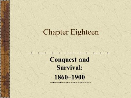 Chapter Eighteen Conquest and Survival: 1860–1900.