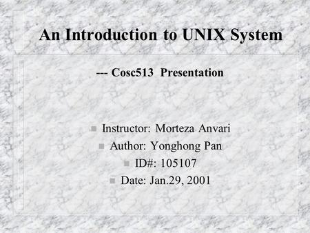 An Introduction to UNIX System --- Cosc513 Presentation n Instructor: Morteza Anvari n Author: Yonghong Pan n ID#: 105107 n Date: Jan.29, 2001.