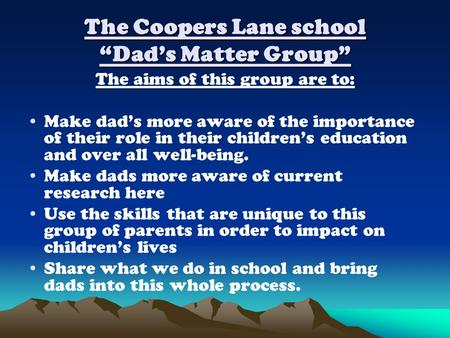 The aims of this group are to: Make dad's more aware of the importance of their role in their children's education and over all well-being. Make dads more.