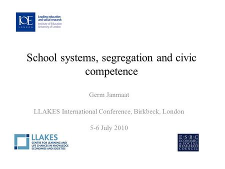 School systems, segregation and civic competence Germ Janmaat LLAKES International Conference, Birkbeck, London 5-6 July 2010.