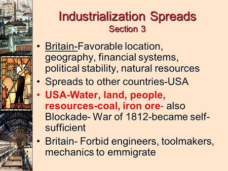 Industrialization Spreads Section 3 Britain-Favorable location, geography, financial systems, political stability, natural resourcesBritain-Favorable location,