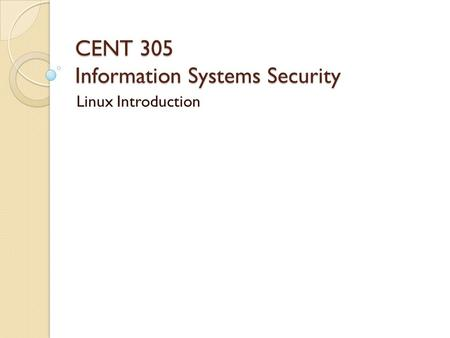 CENT 305 Information Systems Security Linux Introduction.
