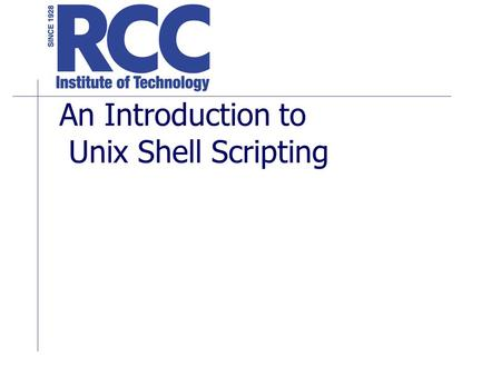 An Introduction to Unix Shell Scripting. UNIX Shells /bin/sh –Borne Shell /bin/csh – C Shell /bin/ksh – Korn Shell /bin/bash Borne Again Shell.