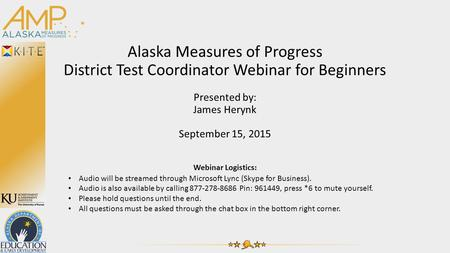 Alaska Measures of Progress District Test Coordinator Webinar for Beginners Presented by: James Herynk September 15, 2015 Webinar Logistics: Audio will.
