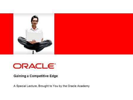 Gaining a Competitive Edge A Special Lecture, Brought to You by the Oracle Academy.