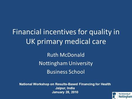 Financial incentives for quality in UK primary medical care Ruth McDonald Nottingham University Business School National Workshop on Results-Based Financing.