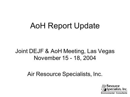 AoH Report Update Joint DEJF & AoH Meeting, Las Vegas November 15 - 18, 2004 Air Resource Specialists, Inc.