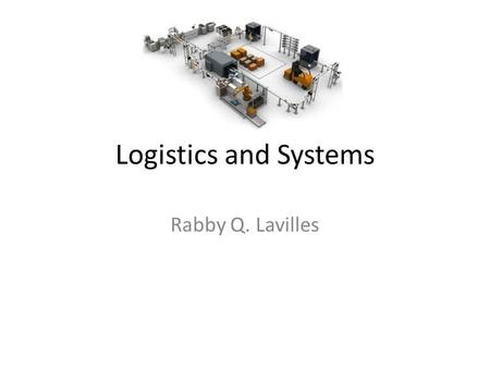 Logistics and Systems Rabby Q. Lavilles. Supply chain is a system of organizations, people, technology, activities, information and resources involved.