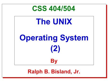 Title Slide CSS 404/504 The UNIX Operating System (2) By Ralph B. Bisland, Jr.