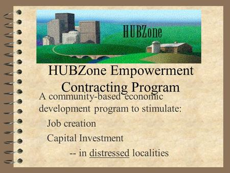 HUBZone Empowerment Contracting Program A community-based economic development program to stimulate: 4 Job creation 4 Capital Investment -- in distressed.
