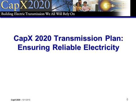 0 CapX 2020 - 10/1/2015 CapX 2020 Transmission Plan: Ensuring Reliable Electricity.