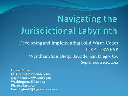 Developing and Implementing Solid Waste Codes ITEP - TSWEAP Wyndham San Diego Bayside, San Diego, CA September 23-25, 2014 Gussie A. Lord Jill Grant &
